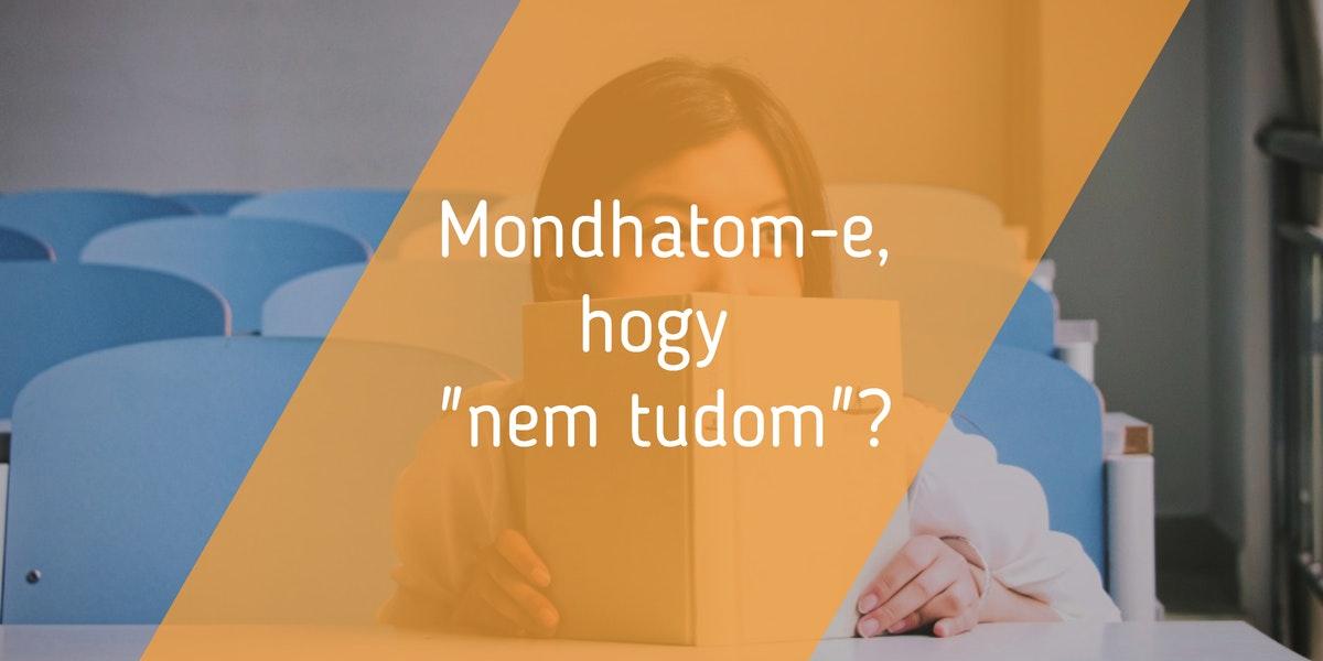 """Read more about the article Mondhatom-e, hogy """"nem tudom""""?"""